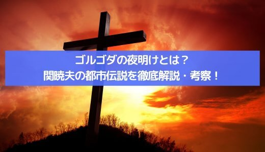 ゴルゴダの夜明け とは?キリストの子孫?!関暁夫の都市伝説を徹底解説・考察!